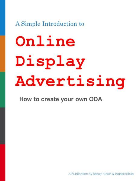 A Simple Introduction to Online Display Advertising How to create your own ODA A Publication by Becky Masih & Isabella Rule.