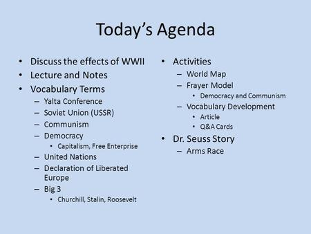 Today's Agenda Discuss the effects of WWII Lecture and Notes Vocabulary Terms – Yalta Conference – Soviet Union (USSR) – Communism – Democracy Capitalism,