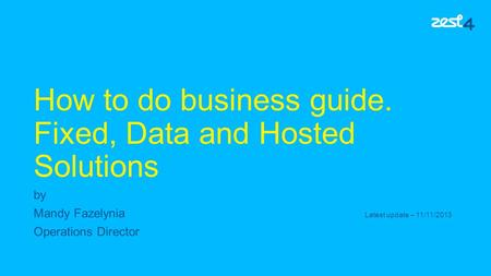 How to do business guide. Fixed, Data and Hosted Solutions by Mandy Fazelynia Latest update – 11/11/2013 Operations Director.