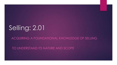 Selling: 2.01 ACQUIRING A FOUNDATIONAL KNOWLEDGE OF SELLING TO UNDERSTAND ITS NATURE AND SCOPE.