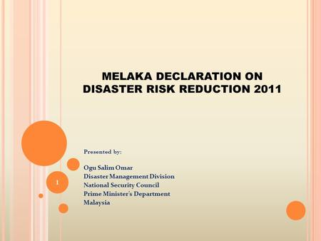 MELAKA DECLARATION ON <strong>DISASTER</strong> RISK REDUCTION 2011 Presented by: Ogu Salim Omar <strong>Disaster</strong> <strong>Management</strong> Division National Security Council Prime Minister's.
