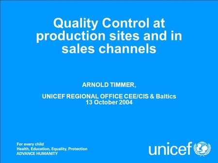 Quality Control at production sites and in sales channels ARNOLD TIMMER, UNICEF REGIONAL OFFICE CEE/CIS & Baltics 13 October 2004.