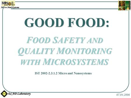 MIcro-NanOSystems ECAD Laboratory 07.04.2006 GOOD FOOD: F OOD S AFETY AND Q UALITY M ONITORING WITH M ICROSYSTEMS IST 2002-2.3.1.2 Micro and Nanosystems.