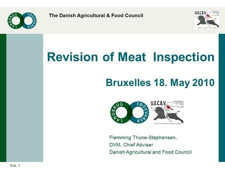 The Danish Agricultural & Food Council 1Side Revision of Meat Inspection Bruxelles 18. May 2010 Flemming Thune-Stephensen, DVM, Chief Adviser Danish Agricultural.