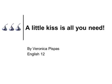 A little kiss is all you need! By Veronica Pispas English 12.