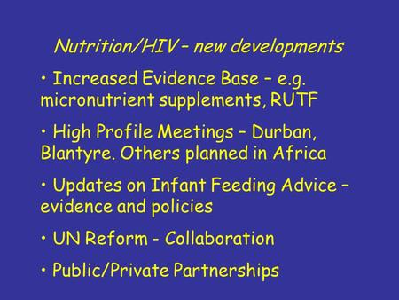 Nutrition/HIV – new developments Increased Evidence Base – e.g. micronutrient supplements, RUTF High Profile Meetings – Durban, Blantyre. Others planned.