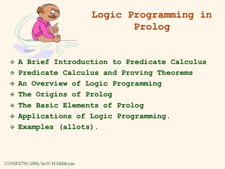 COMP4730/2004/lec9/H.Melikyan Logic Programming in Prolog  A Brief Introduction to Predicate Calculus  Predicate Calculus and Proving Theorems  An Overview.