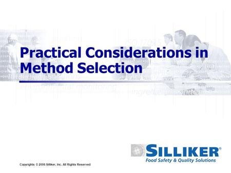 Copyrights © 2006 Silliker, Inc. All Rights Reserved Practical Considerations in Method Selection.