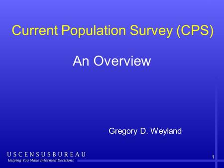 1 An Overview Gregory D. Weyland Current Population Survey (CPS)