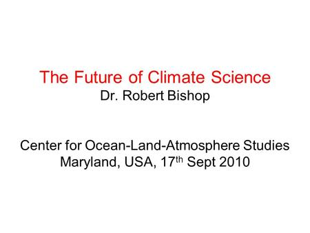 The Future of Climate Science Dr. Robert Bishop Center for Ocean-Land-Atmosphere Studies Maryland, USA, 17 th Sept 2010.