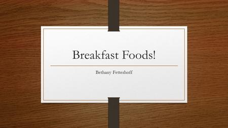Breakfast Foods! Bethany Fetterhoff. A lot of people have the misconception that eating healthy means eating bland. That is false. Everyone loves parfaits.