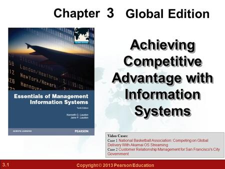 3.1 Copyright © 2013 Pearson Education 3 Chapter Achieving Competitive Advantage with Information Systems Video Cases: Case 1 National Basketball Association: