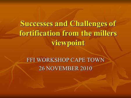 Successes and Challenges of fortification from the millers viewpoint Successes and Challenges of fortification from the millers viewpoint FFI WORKSHOP.