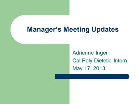 Manager's Meeting Updates Adrienne Inger Cal Poly Dietetic Intern May 17, 2013.