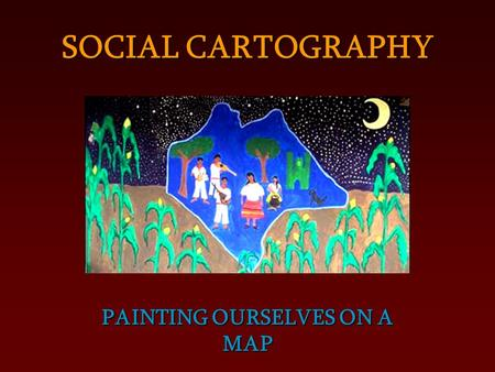 PAINTING OURSELVES ON A MAP SOCIAL CARTOGRAPHY. Territory is the space that we create when we walk, when we meet to chat, when we cook and sit down to.