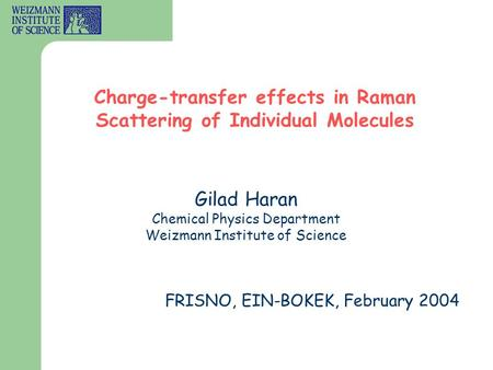 Gilad Haran Chemical Physics Department Weizmann Institute of Science Charge-transfer effects in Raman Scattering of Individual Molecules FRISNO, EIN-BOKEK,