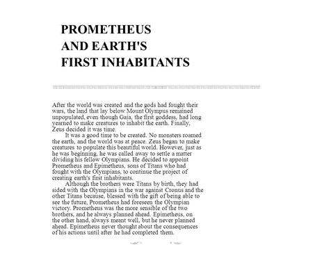 PROMETHEUS AND EARTH'S FIRST INHABITANTS After the world was created and the gods had fought their wars, the land that lay below Mount Olympus remained.
