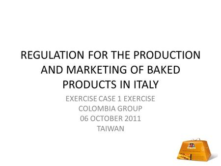 REGULATION FOR THE PRODUCTION AND MARKETING OF BAKED PRODUCTS IN ITALY EXERCISE CASE 1 EXERCISE COLOMBIA GROUP 06 OCTOBER 2011 TAIWAN.