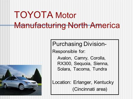 TOYOTA Motor Manufacturing North America Purchasing Division- Responsible for: Avalon, Camry, Corolla, RX300, Sequoia, Sienna, Solara, Tacoma, Tundra Location: