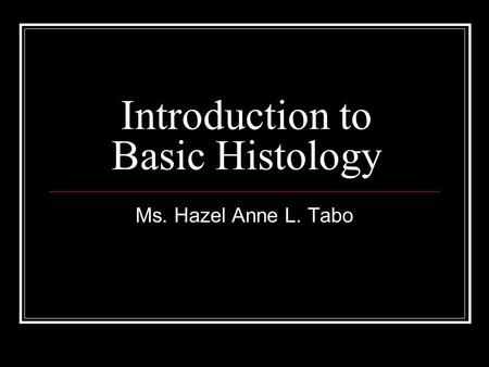 Introduction to Basic Histology Ms. Hazel Anne L. Tabo.