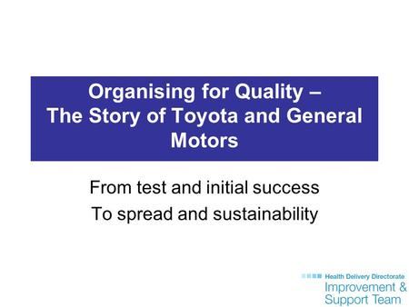 Organising for Quality – The Story of Toyota and General Motors From test and initial success To spread and sustainability.