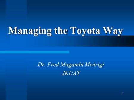 1 Managing the Toyota Way Dr. Fred Mugambi Mwirigi JKUAT.
