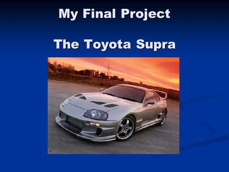 My Final Project The Toyota Supra. GOALS I wanted to choose a subject that was interesting, fun, and had solid numerical data. I wanted to choose a subject.