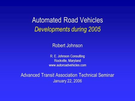 Automated Road Vehicles Developments during 2005 Robert Johnson R. E. Johnson Consulting Rockville, Maryland www.autoroadvehicles.com Advanced Transit.