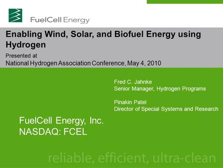 Enabling Wind, Solar, and Biofuel Energy using Hydrogen Presented at National Hydrogen Association Conference, May 4, 2010 FuelCell Energy, Inc. NASDAQ: