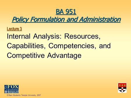 © Ram Mudambi, Temple University, 2007 Lecture 3 Internal Analysis: Resources, Capabilities, Competencies, and Competitive Advantage BA 951 Policy Formulation.