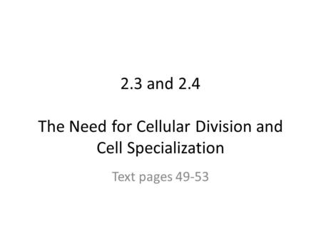 2.3 and 2.4 The Need for Cellular Division and Cell Specialization Text pages 49-53.