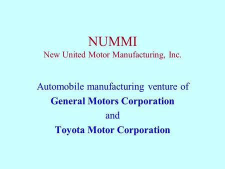 NUMMI New United Motor Manufacturing, Inc. Automobile manufacturing venture of General Motors Corporation and Toyota Motor Corporation.