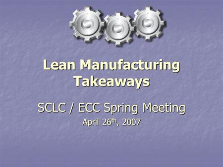 Lean Manufacturing Takeaways SCLC / ECC Spring Meeting April 26 th, 2007.