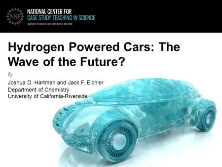 Hydrogen Powered Cars: The Wave of the Future? by Joshua D. Hartman and Jack F. Eichler Department of Chemistry University of California-Riverside.