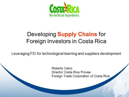 Developing Supply Chains for Foreign Investors in Costa Rica Leveraging FDI for technological learning and suppliers development Roberto Calvo Director.