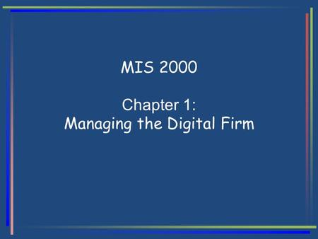 MIS 2000 Chapter 1: Managing the Digital Firm. IS for Management Outline Digital Firm Data, Information, Knowledge Information System (IS) IS User Information.