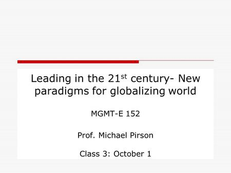 Leading in the 21 st century- New paradigms for globalizing world MGMT-E 152 Prof. Michael Pirson Class 3: October 1.