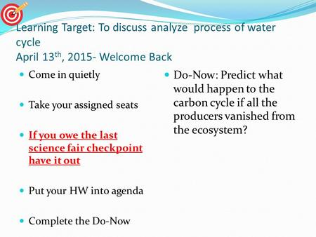 Learning Target: To discuss analyze process of water cycle April 13 th, 2015- Welcome Back Come in quietly Take your assigned seats If you owe the last.
