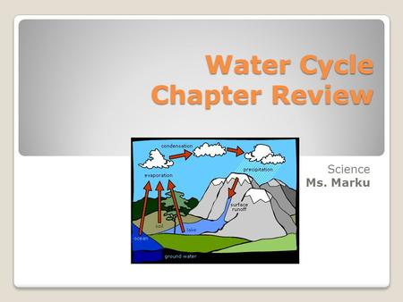 Water Cycle Chapter Review Science Ms. Marku. Fill in the blank The process in which water particles change from a liquid to a gas is called ________.