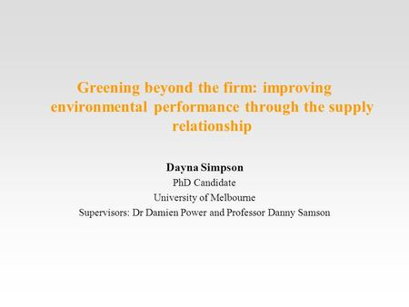 Greening beyond the firm: improving environmental performance through the supply relationship Dayna Simpson PhD Candidate University of Melbourne Supervisors:
