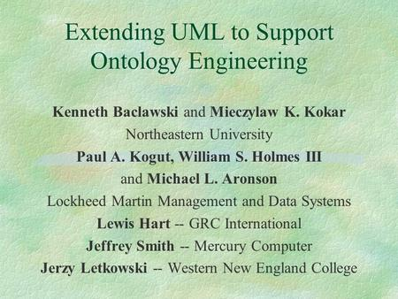 Extending UML to Support Ontology Engineering Kenneth Baclawski and Mieczylaw K. Kokar Northeastern University Paul A. Kogut, William S. Holmes III and.