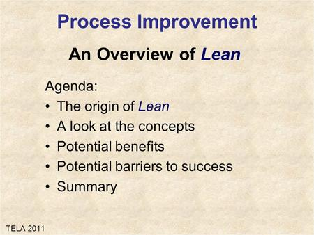 An Overview of Lean Agenda: The origin of Lean A look at the concepts Potential benefits Potential barriers to success Summary Process Improvement TELA.