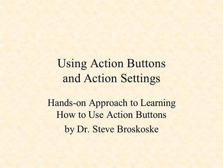 Using Action Buttons and Action Settings Hands-on Approach to Learning How to Use Action Buttons by Dr. Steve Broskoske.