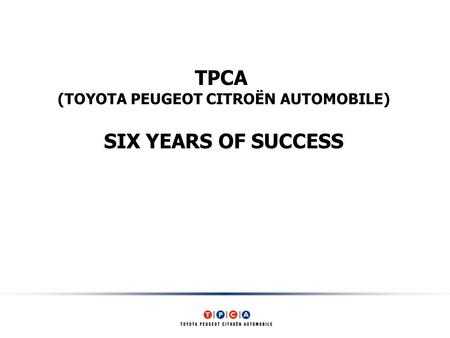 TPCA (TOYOTA PEUGEOT CITROËN AUTOMOBILE) SIX YEARS OF SUCCESS.