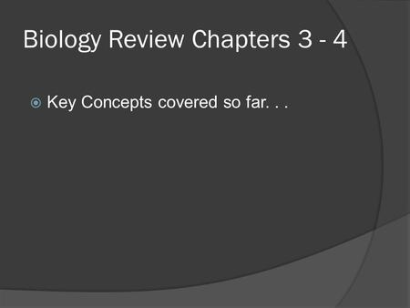 Biology Review Chapters 3 - 4  Key Concepts covered so far...
