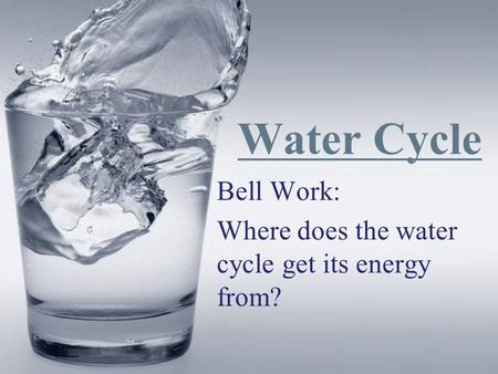 Water Cycle Bell Work: Where does the water cycle get its energy from?