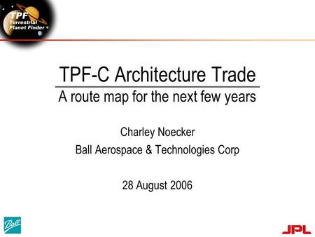 TPF-C Architecture Trade A route map for the next few years Charley Noecker Ball Aerospace & Technologies Corp 28 August 2006.