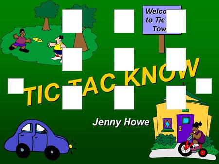 TIC TAC KNOW Jenny Howe Welcome to TicTac Town O'sX's QA Round One  Select a location. BANKGAS STATIONGYM LIBRARYPOST OFFICEDOCTOR'S OFFICE MUSIC STOREGROCERYPET.