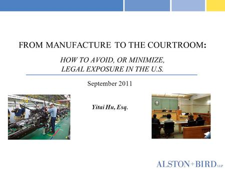 FROM MANUFACTURE TO THE COURTROOM: HOW TO AVOID, OR MINIMIZE, LEGAL EXPOSURE IN THE U.S. September 2011 Yitai Hu, Esq.