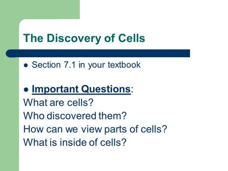 The Discovery of Cells Section 7.1 in your textbook Important Questions: What are cells? Who discovered them? How can we view parts of cells? What is inside.